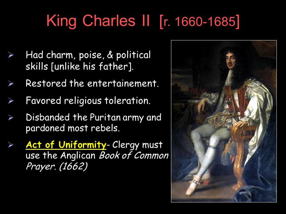 King Charles II [r. 1660-1685] Had charm, poise, & political skills [unlike his father]. Restored the entertainement.